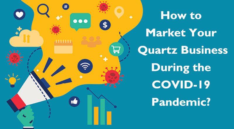 How to market your quartz business during COVID-19 Pandemic